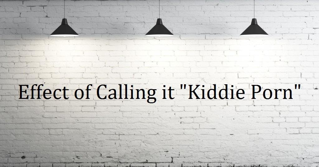 "Effect of Calling it ""Kiddie Porn"""